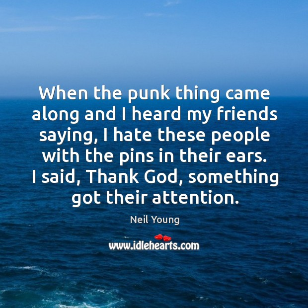 When the punk thing came along and I heard my friends saying, I hate these people with the pins in their ears. Image