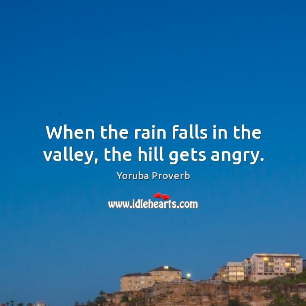 When the rain falls in the valley, the hill gets angry. Yoruba Proverbs Image