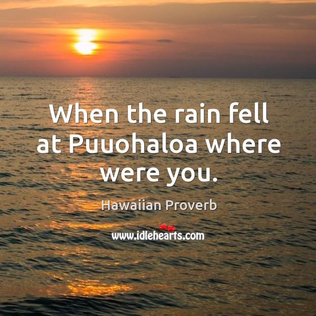 When the rain fell at puuohaloa where were you. Hawaiian Proverbs Image