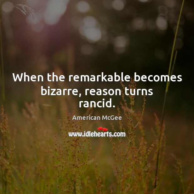 Image, When the remarkable becomes bizarre, reason turns rancid.