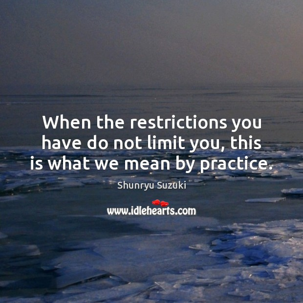 When the restrictions you have do not limit you, this is what we mean by practice. Image