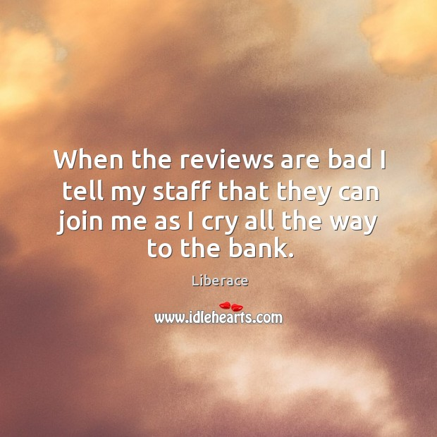When the reviews are bad I tell my staff that they can join me as I cry all the way to the bank. Liberace Picture Quote