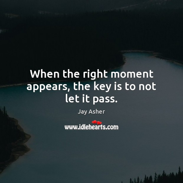 When the right moment appears, the key is to not let it pass. Jay Asher Picture Quote