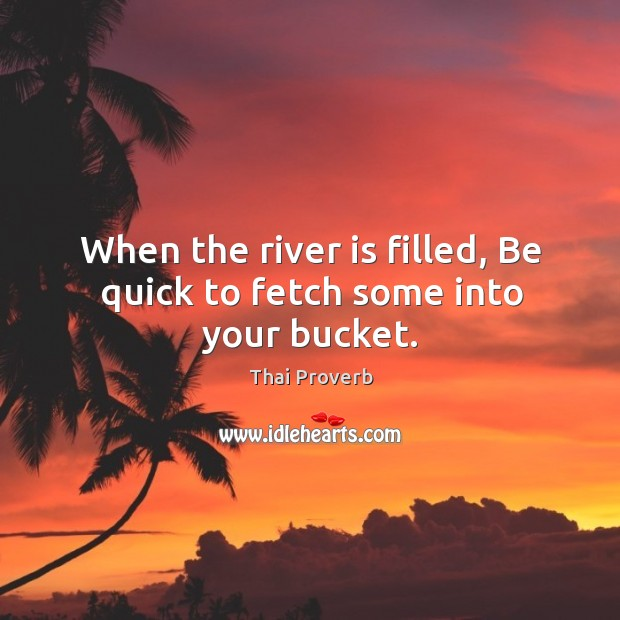 When the river is filled, be quick to fetch some into your bucket. Thai Proverbs Image