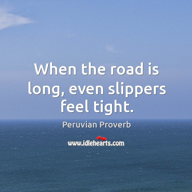 When the road is long, even slippers feel tight. Peruvian Proverbs Image