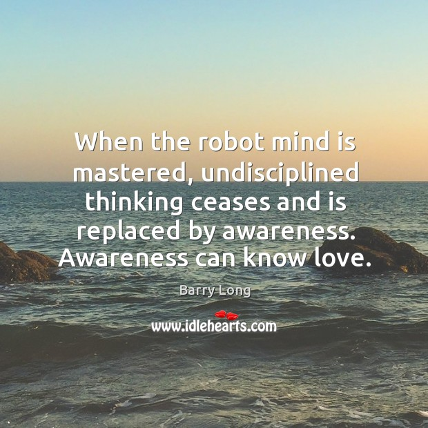When the robot mind is mastered, undisciplined thinking ceases and is replaced Barry Long Picture Quote