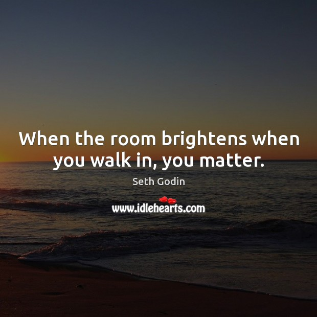 Image, When the room brightens when you walk in, you matter.