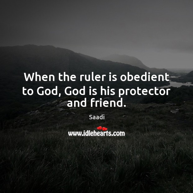When the ruler is obedient to God, God is his protector and friend. Saadi Picture Quote