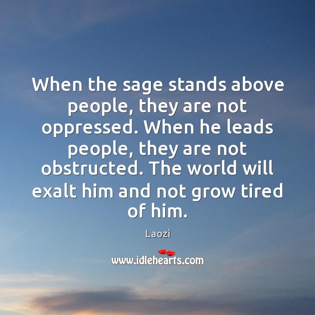 Image, When the sage stands above people, they are not oppressed. When he