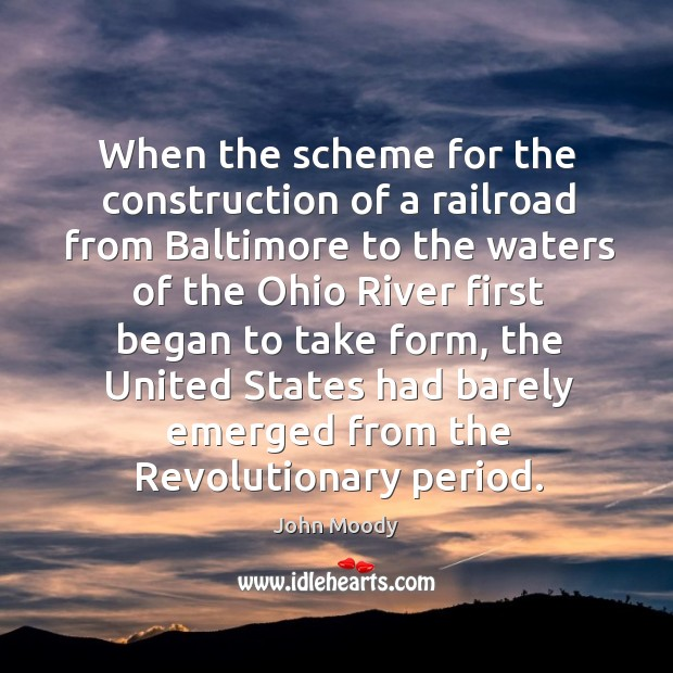 When the scheme for the construction of a railroad from baltimore to the waters of the ohio river first John Moody Picture Quote