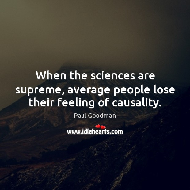 When the sciences are supreme, average people lose their feeling of causality. Paul Goodman Picture Quote