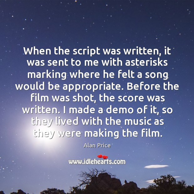 When the script was written, it was sent to me with asterisks marking where he felt a song Image