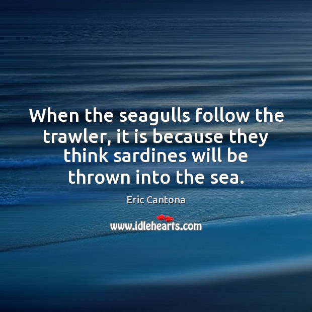 When the seagulls follow the trawler, it is because they think sardines Eric Cantona Picture Quote