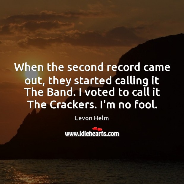 When the second record came out, they started calling it The Band. Fools Quotes Image