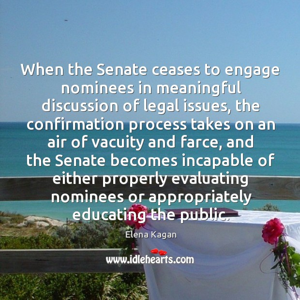 When the senate ceases to engage nominees in meaningful discussion of legal issues Elena Kagan Picture Quote