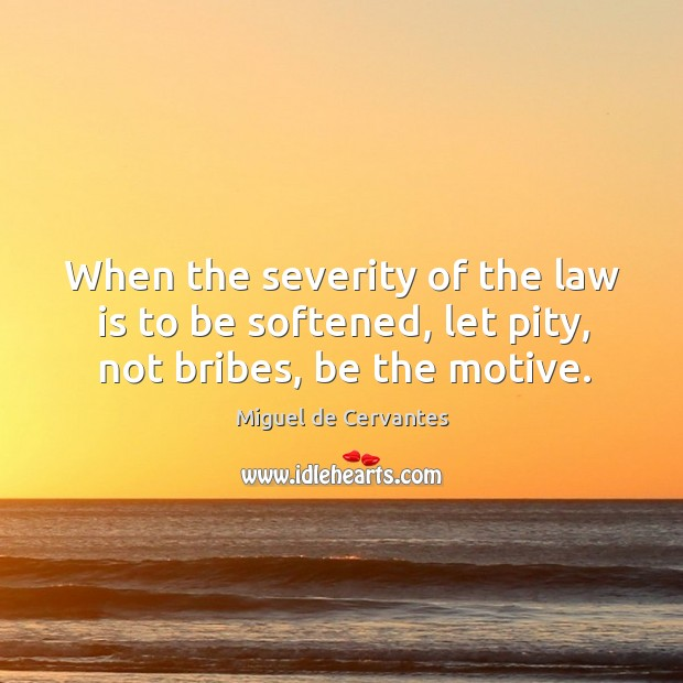 When the severity of the law is to be softened, let pity, not bribes, be the motive. Image