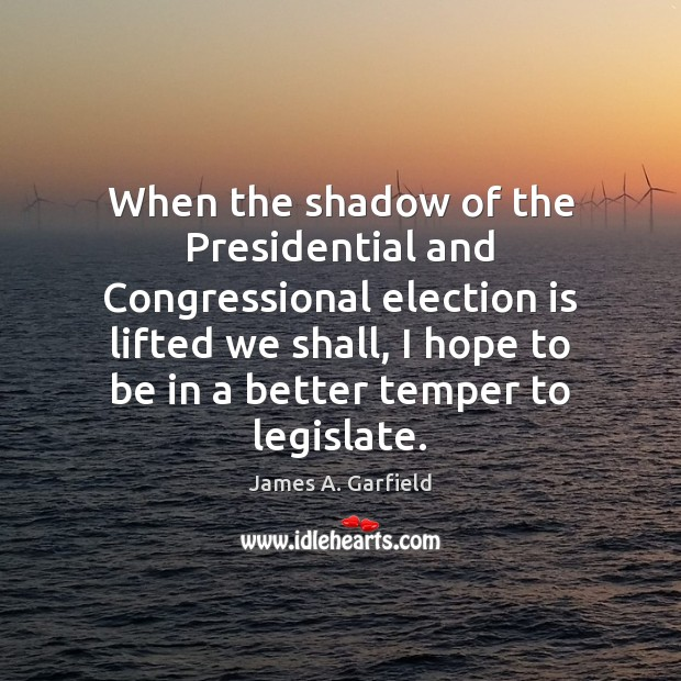 James A. Garfield Picture Quote image saying: When the shadow of the Presidential and Congressional election is lifted we