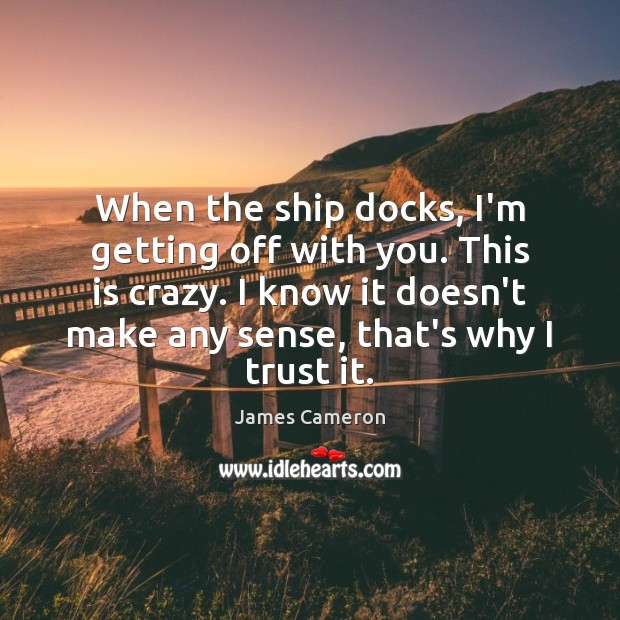 When the ship docks, I'm getting off with you. This is crazy. James Cameron Picture Quote