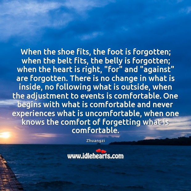 When the shoe fits, the foot is forgotten; when the belt fits, Zhuangzi Picture Quote