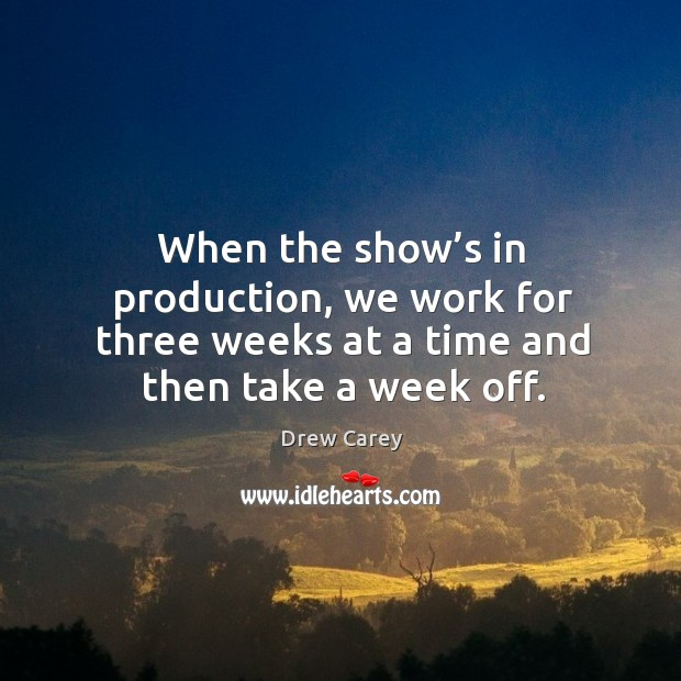 Image about When the show's in production, we work for three weeks at a time and then take a week off.