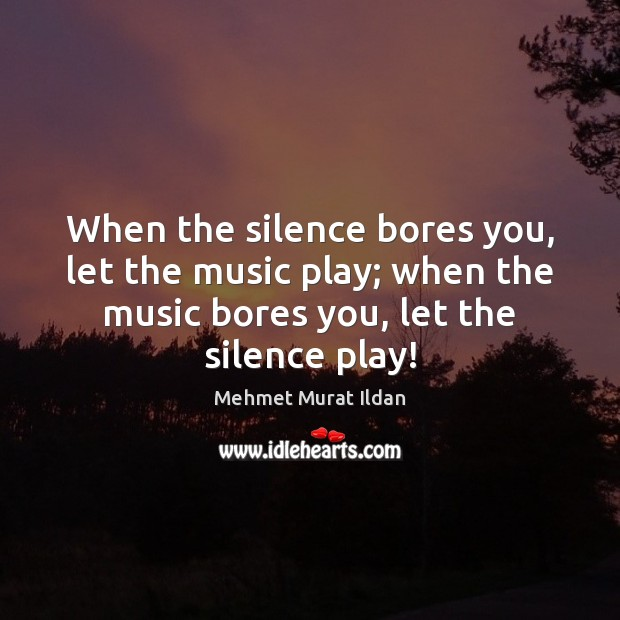 When the silence bores you, let the music play; when the music Image