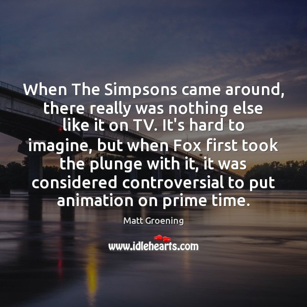 When The Simpsons came around, there really was nothing else like it Matt Groening Picture Quote