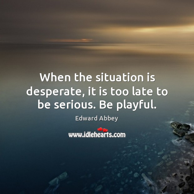 When the situation is desperate, it is too late to be serious. Be playful. Image