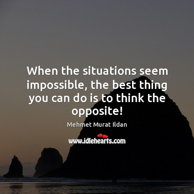 Image, When the situations seem impossible, the best thing you can do is to think the opposite!