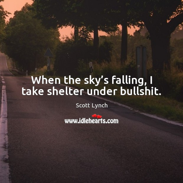 When the sky's falling, I take shelter under bullshit. Scott Lynch Picture Quote