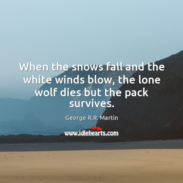 When the snows fall and the white winds blow, the lone wolf dies but the pack survives. George R.R. Martin Picture Quote