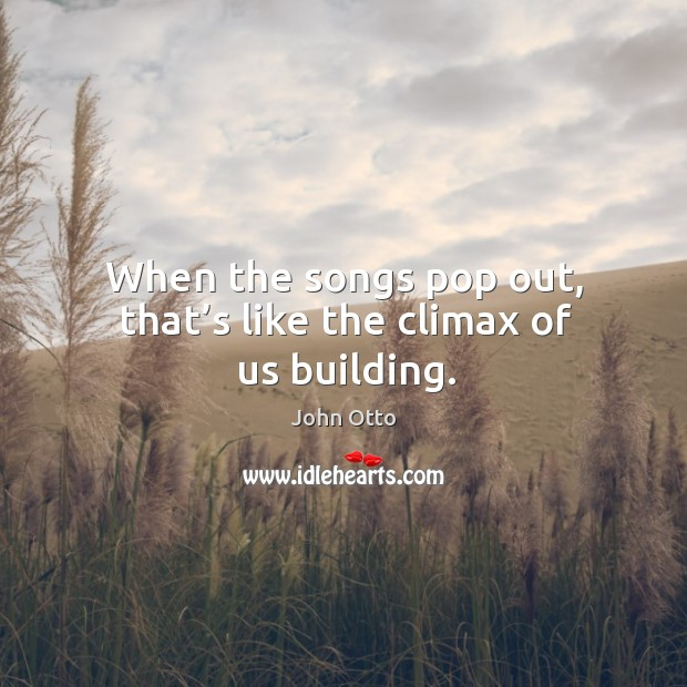 When the songs pop out, that's like the climax of us building. Image