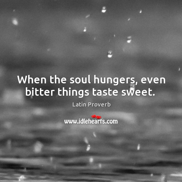 When the soul hungers, even bitter things taste sweet. Image