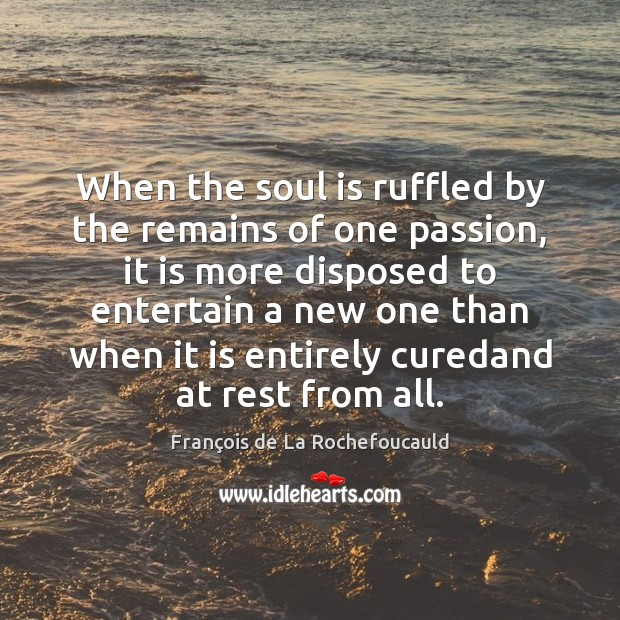 Image, When the soul is ruffled by the remains of one passion, it