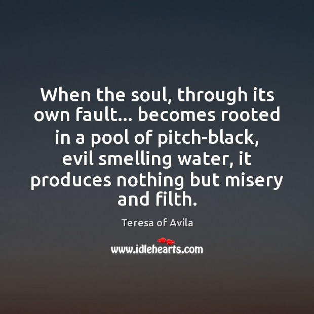 When the soul, through its own fault… becomes rooted in a pool Teresa of Avila Picture Quote