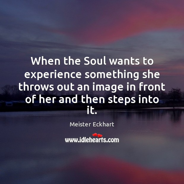 When the Soul wants to experience something she throws out an image Meister Eckhart Picture Quote