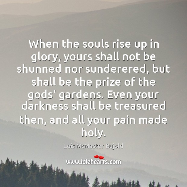 When the souls rise up in glory, yours shall not be shunned Lois McMaster Bujold Picture Quote