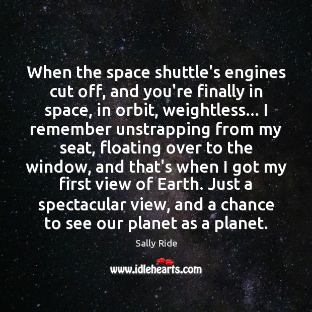 When the space shuttle's engines cut off, and you're finally in space, Sally Ride Picture Quote