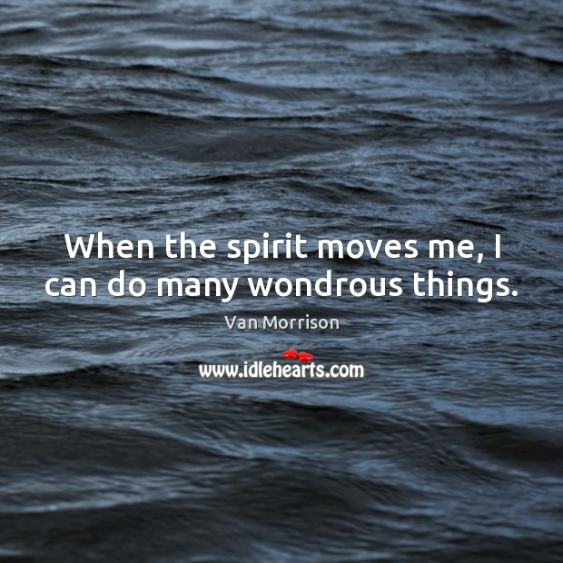 Image, When the spirit moves me, I can do many wondrous things.