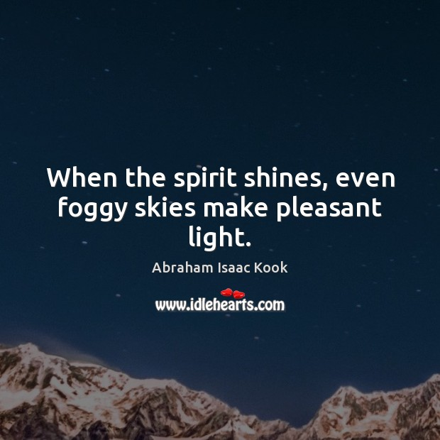 When the spirit shines, even foggy skies make pleasant light. Image