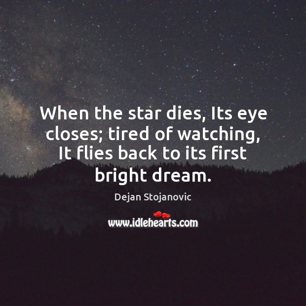 When the star dies, Its eye closes; tired of watching, It flies Image