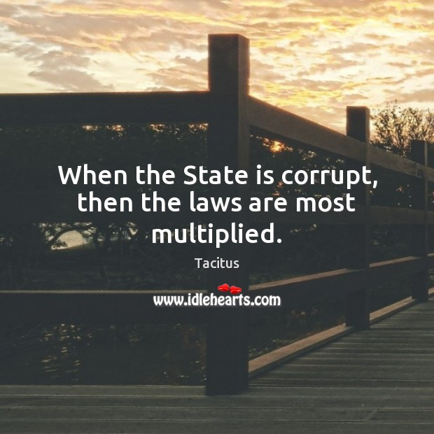 When the State is corrupt, then the laws are most multiplied. Image
