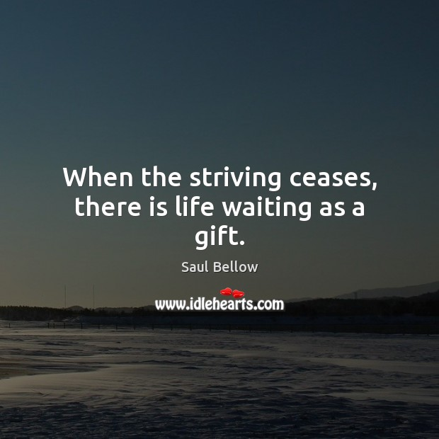When the striving ceases, there is life waiting as a gift. Saul Bellow Picture Quote