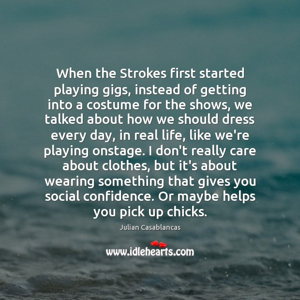 When the Strokes first started playing gigs, instead of getting into a Julian Casablancas Picture Quote