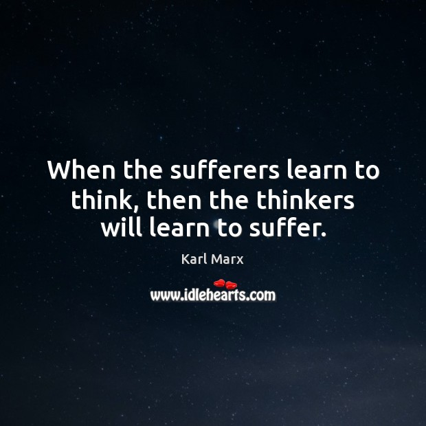 Image, When the sufferers learn to think, then the thinkers will learn to suffer.