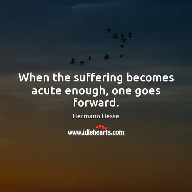 When the suffering becomes acute enough, one goes forward. Hermann Hesse Picture Quote