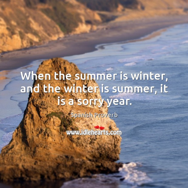 When the summer is winter, and the winter is summer, it is a sorry year. Image