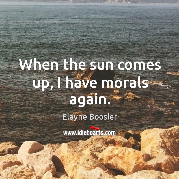 Image, When the sun comes up, I have morals again.
