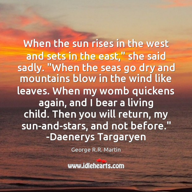 "When the sun rises in the west and sets in the east,"" George R.R. Martin Picture Quote"
