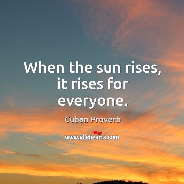 When the sun rises, it rises for everyone. Cuban Proverbs Image