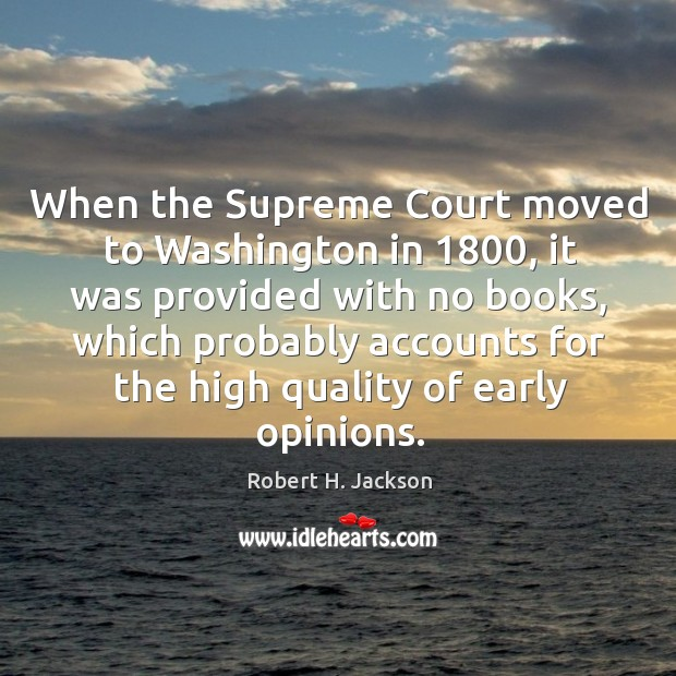 When the supreme court moved to washington in 1800, it was provided with no books, which probably accounts for the high quality of early opinions. Robert H. Jackson Picture Quote